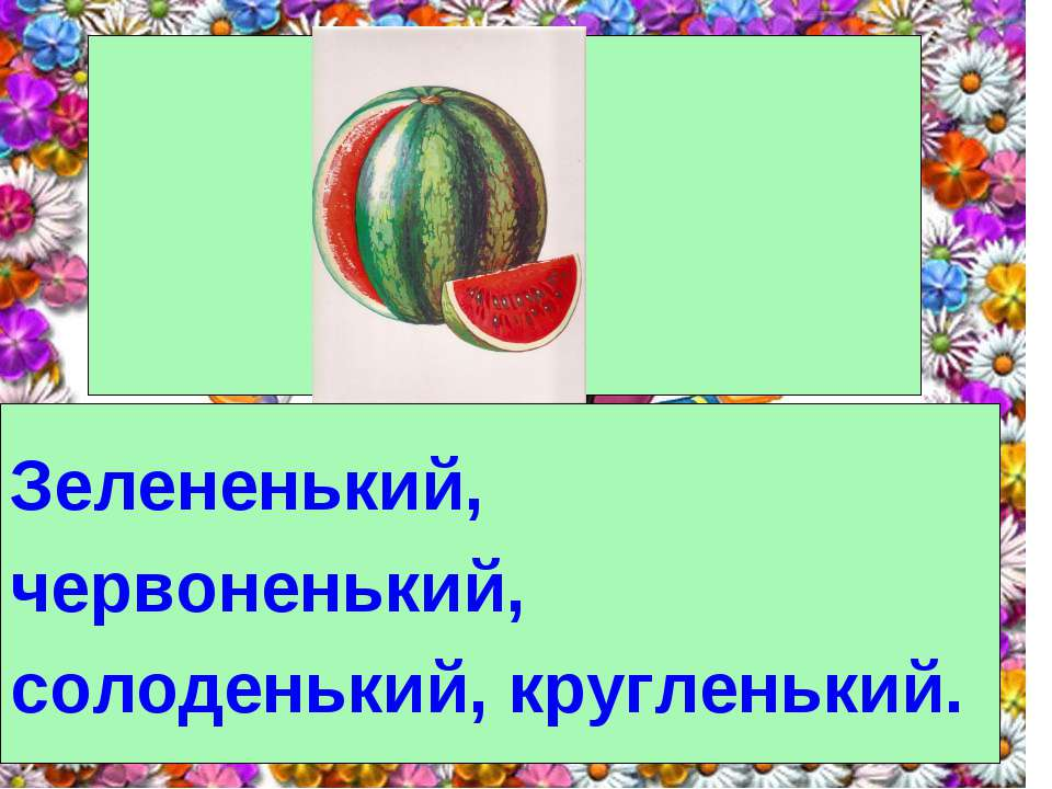 Зелененький, червоненький, солоденький, кругленький.