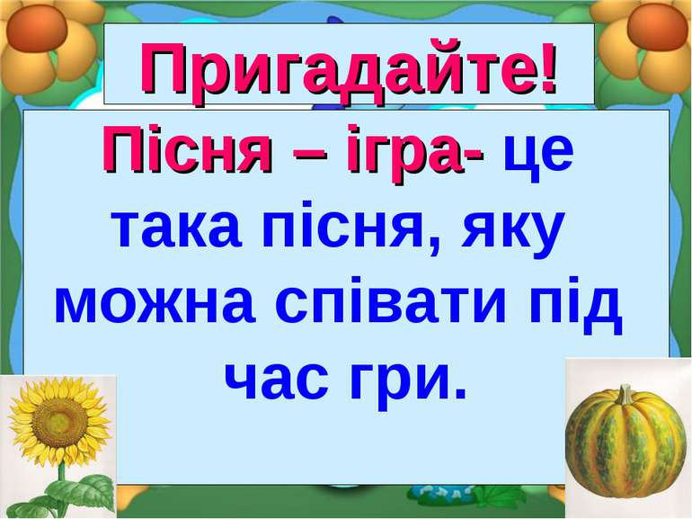Пригадайте! Пісня – ігра- це така пісня, яку можна співати під час гри.