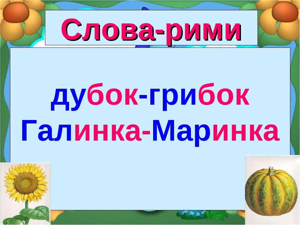 Слова-рими дубок-грибок Галинка-Маринка