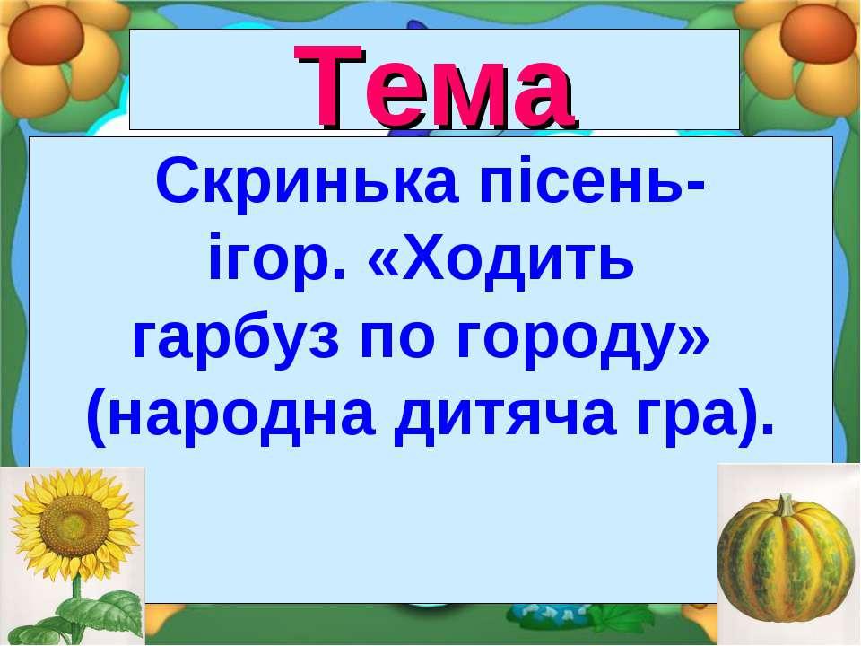 Тема Скринька пісень- ігор. «Ходить гарбуз по городу» (народна дитяча гра).