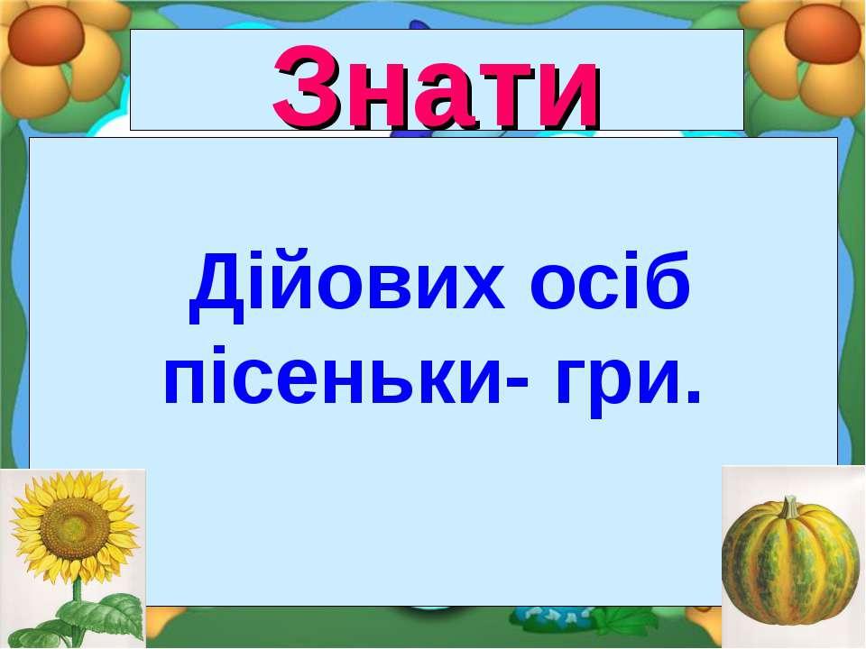 Знати Дійових осіб пісеньки- гри.