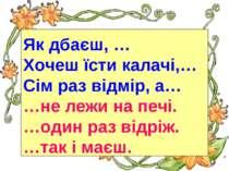 Як дбаєш, … Хочеш їсти калачі,… Сім раз відмір, а… …не лежи на печі. …один ра...