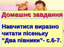 """Домашнє завдання Навчитися виразно читати пісеньку """"Два півники""""- с.6-7."""