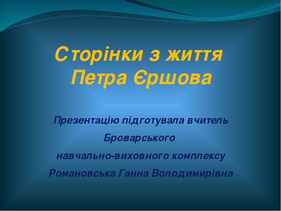 Сторінки з життя Петра Єршова Презентацію підготувала вчитель Броварського на...