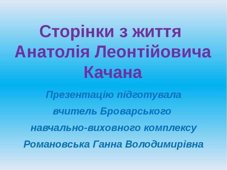 Сторінки з життя Анатолія Леонтійовича Качана Презентацію підготувала вчитель...