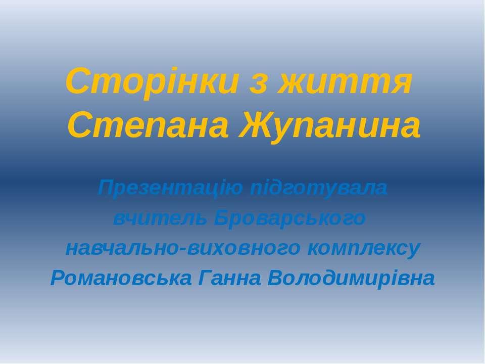 Сторінки з життя Степана Жупанина Презентацію підготувала вчитель Броварськог...
