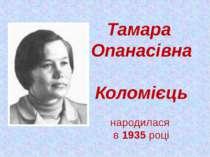 Тамара Опанасівна Коломієць народилася в 1935 році