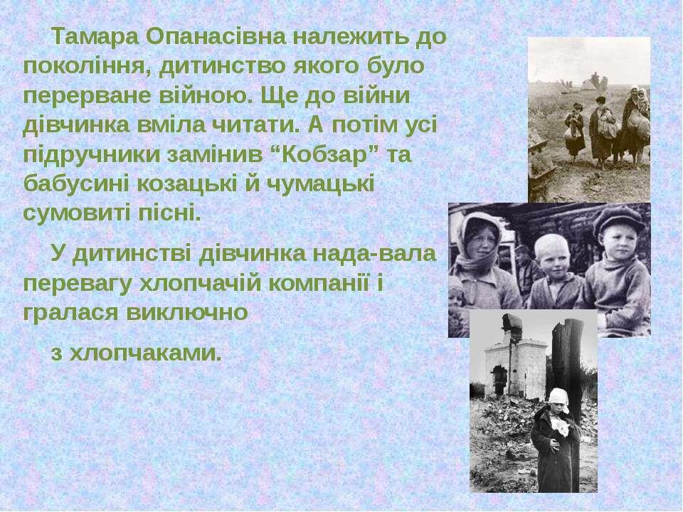 Тамара Опанасівна належить до покоління, дитинство якого було перерване війно...