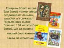 Грицько Бойко писав для дітей поеми, вірші, скоромовки, лічилки, загадки, п`є...