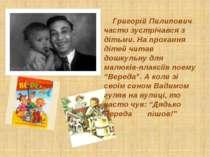 Григорій Пилипович часто зустрічався з дітьми. На прохання дітей читав дошкул...