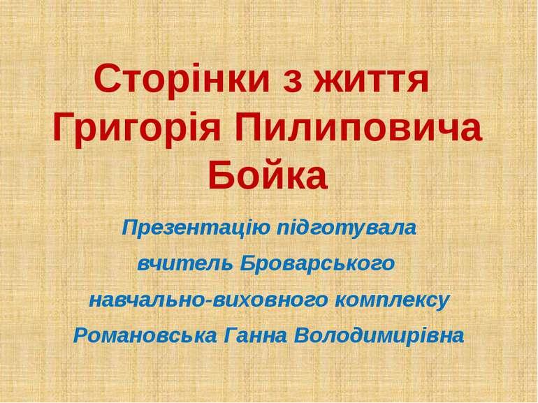 Сторінки з життя Григорія Пилиповича Бойка Презентацію підготувала вчитель Бр...