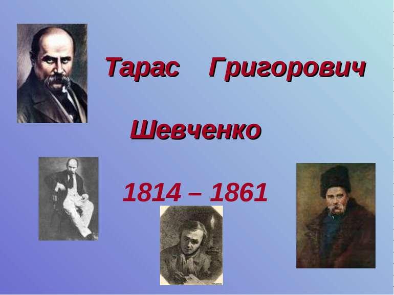 Тарас Григорович Шевченко 1814 – 1861