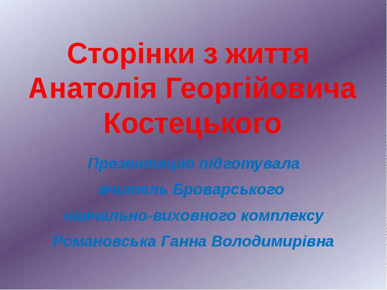 Сторінки з життя Анатолія Георгійовича Костецького Презентацію підготувала вч...