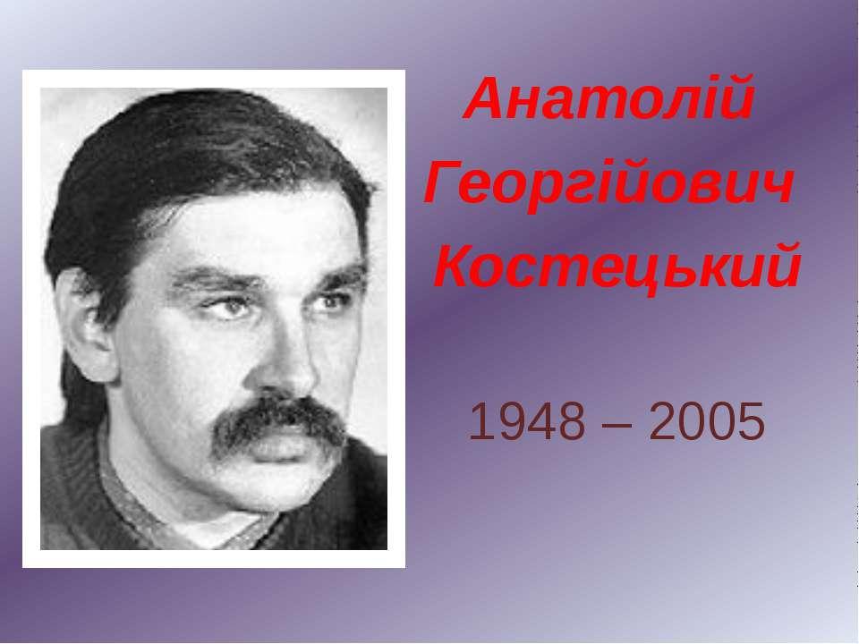 Анатолій Георгійович Костецький 1948 – 2005