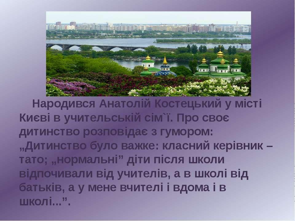 Народився Анатолій Костецький у місті Києві в учительській сім`ї. Про своє ди...
