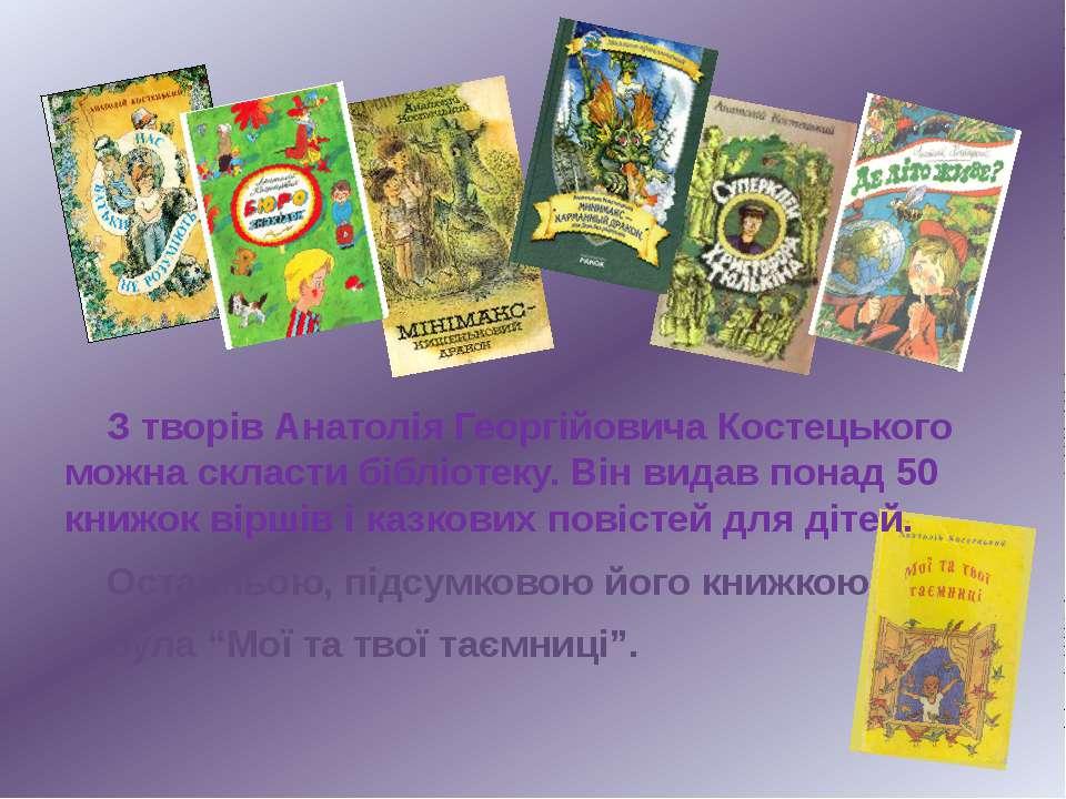 З творів Анатолія Георгійовича Костецького можна скласти бібліотеку. Він вида...