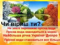 Чи віриш ти? На землі переважає прісна вода Прісна вода знаходиться в морях Н...