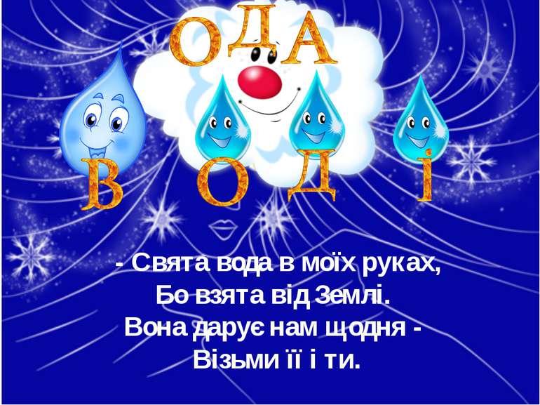 - Свята вода в моїх руках, Бо взята від Землі. Вона дарує нам щодня - Візьми ...