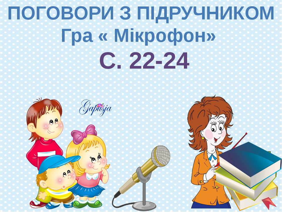 ПОГОВОРИ З ПІДРУЧНИКОМ Гра « Мікрофон» С. 22-24