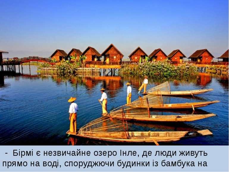- Бірмі є незвичайне озеро Інле, де люди живуть прямо на воді, споруджючи буд...