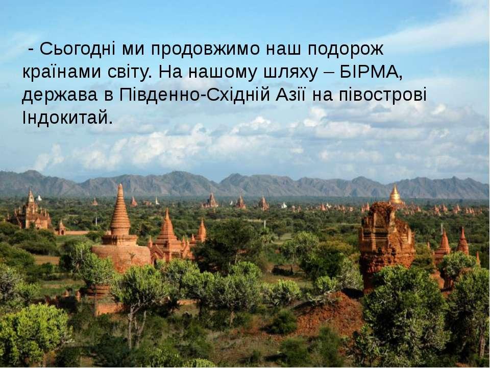 - Сьогодні ми продовжимо наш подорож країнами світу. На нашому шляху – БІРМА,...