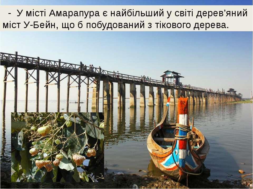 - У місті Амарапура є найбільший у світі дерев'яний міст У-Бейн, що б побудов...