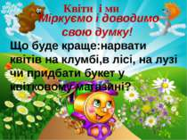 Квіти і ми Міркуємо і доводимо свою думку! Що буде краще:нарвати квітів на кл...