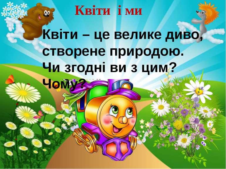 Квіти і ми Квіти – це велике диво, створене природою. Чи згодні ви з цим? Чому?