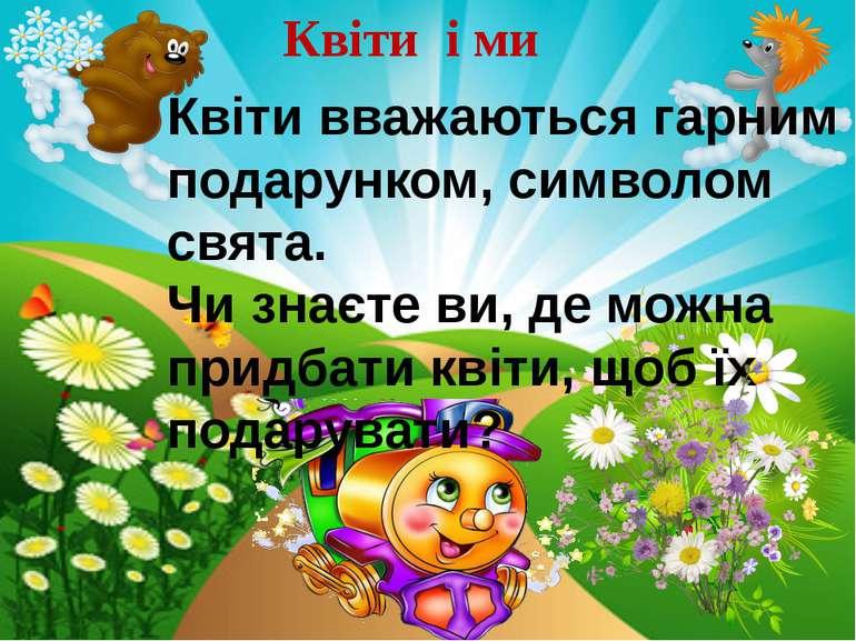 Квіти і ми Квіти вважаються гарним подарунком, символом свята. Чи знаєте ви, ...