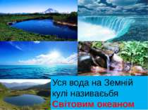 Уся вода на Земній кулі називаєьбя Світовим океаном