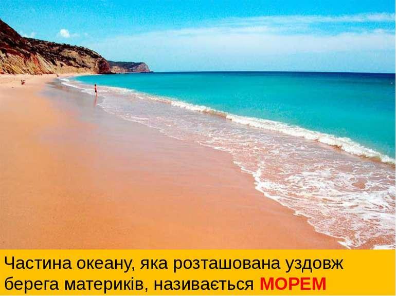 Частина океану, яка розташована уздовж берега материків, називається МОРЕМ