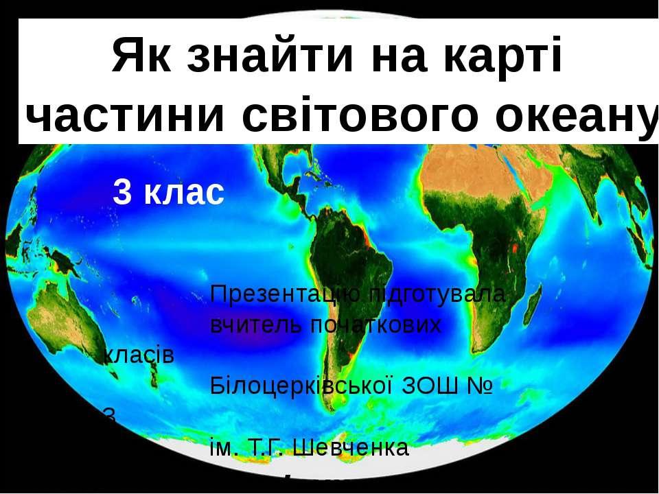 Як знайти на карті частини світового океану Презентацію підготувала вчитель п...