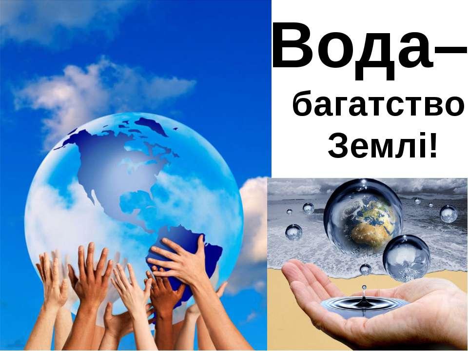 Вода– багатство Землі!