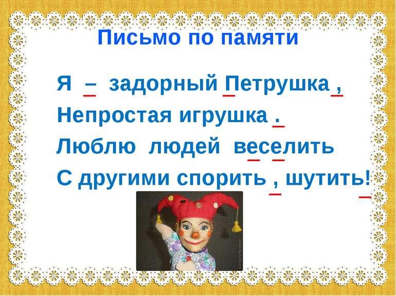 Письмо по памяти Я – задорный Петрушка , Непростая игрушка . Люблю людей весе...