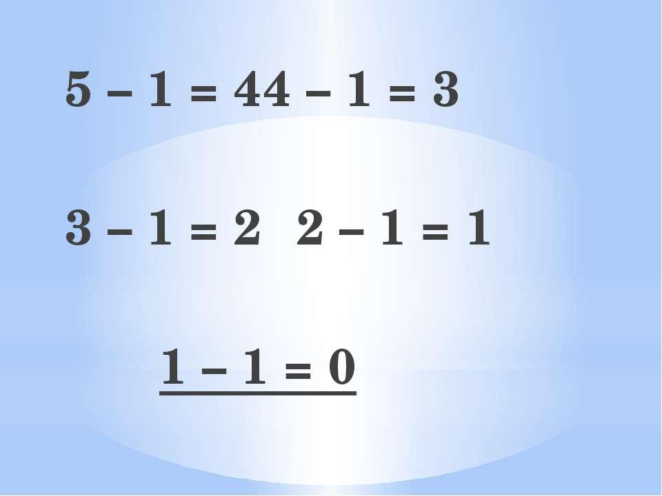 5 – 1 = 4 4 – 1 = 3 3 – 1 = 2 2 – 1 = 1 1 – 1 = 0