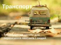 Транспорт Транспорт- це засоби для перевезення вантажів і людей.