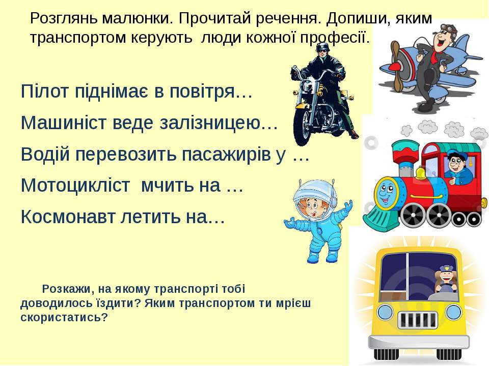 Розглянь малюнки. Прочитай речення. Допиши, яким транспортом керують люди кож...