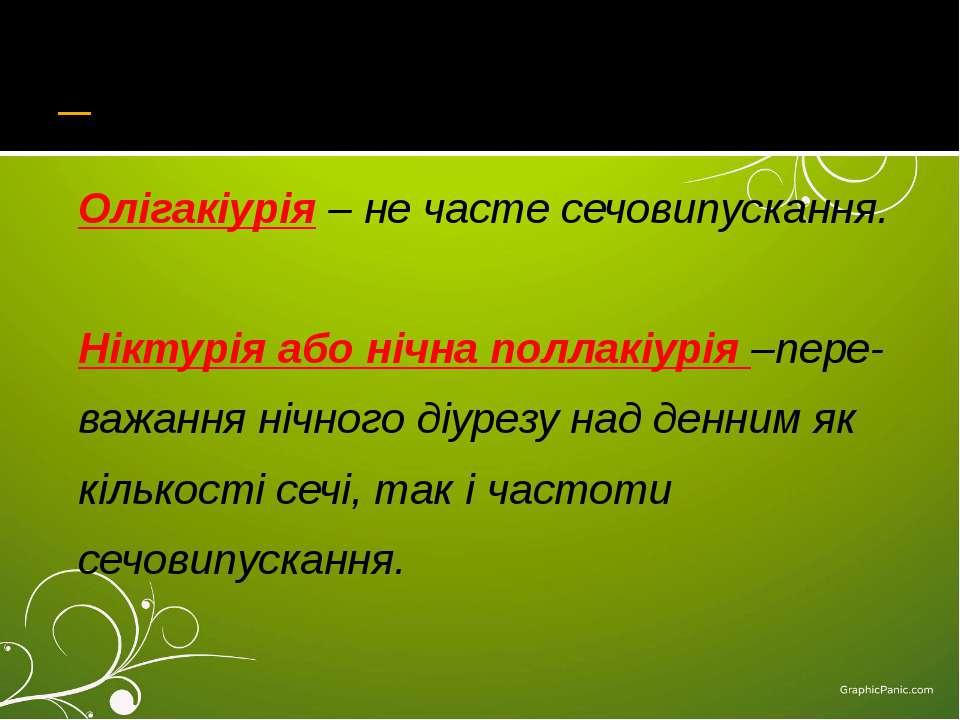 Олігакіурія – не часте сечовипускання. Ніктурія або нічна поллакіурія –пере- ...