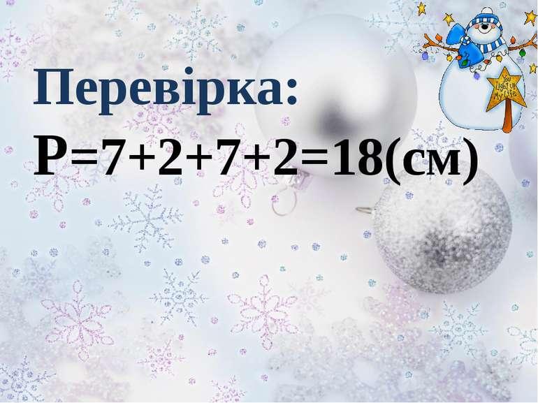 Перевірка: Р=7+2+7+2=18(см)