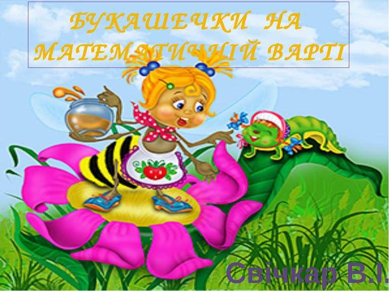 БУКАШЕЧКИ НА МАТЕМАТИЧНІЙ ВАРТІ Свічкар В.І.