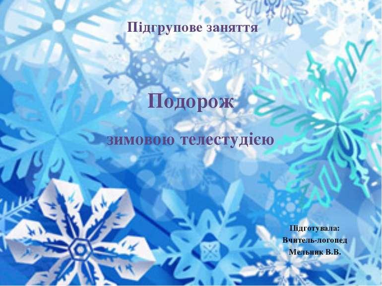 Подорож зимовою телестудією Підготувала: Вчитель-логопед Мельник В.В. Підгруп...
