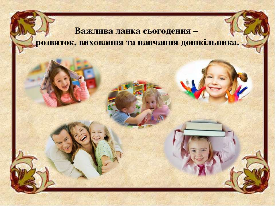 Важлива ланка сьогодення – розвиток, виховання та навчання дошкільника.