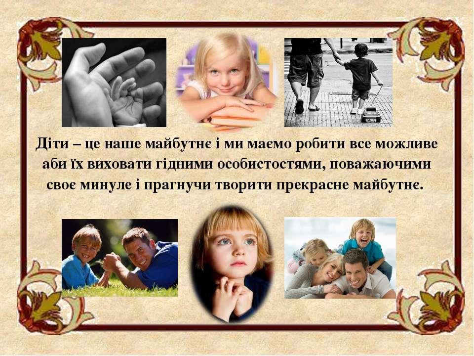 Діти – це наше майбутнє і ми маємо робити все можливе аби їх виховати гідними...