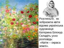 Розгляньте, як зобразила квіти відома українська художниця Катерина Білокур. ...