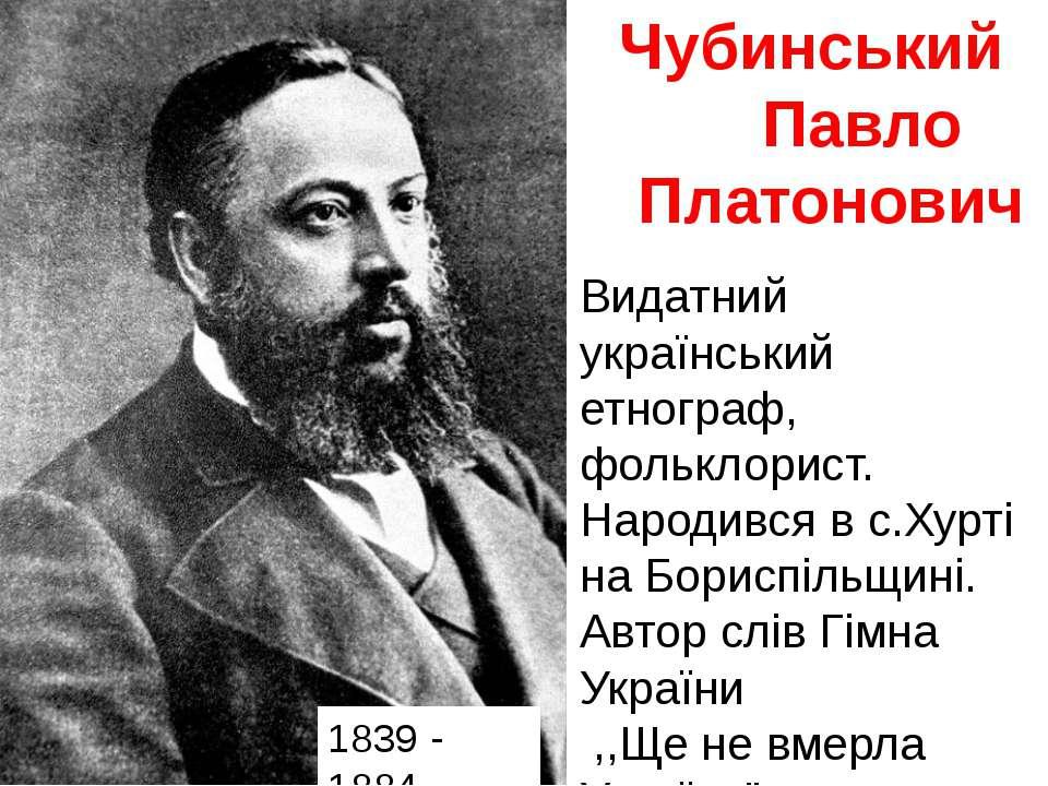 Чубинський Павло Платонович 1839 - 1884 Видатний український етнограф, фолькл...