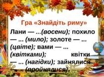 Гра «Знайдіть риму» Лани — ...(восени); похило — ... (мило); золоте — ... (цв...