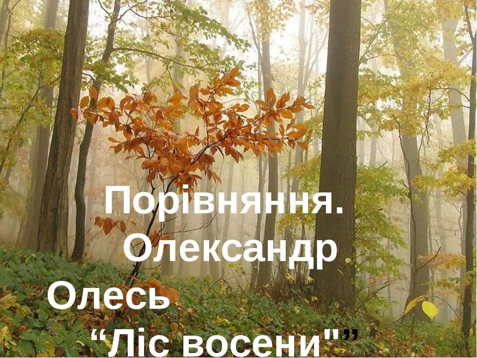 """Порівняння. Олександр Олесь """"Ліс восени"""""""""""