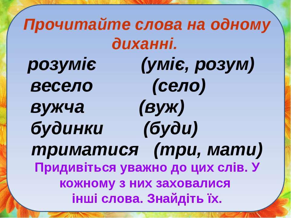 Прочитайте слова на одному диханні. розуміє (уміє, розум) весело (село) вужча...
