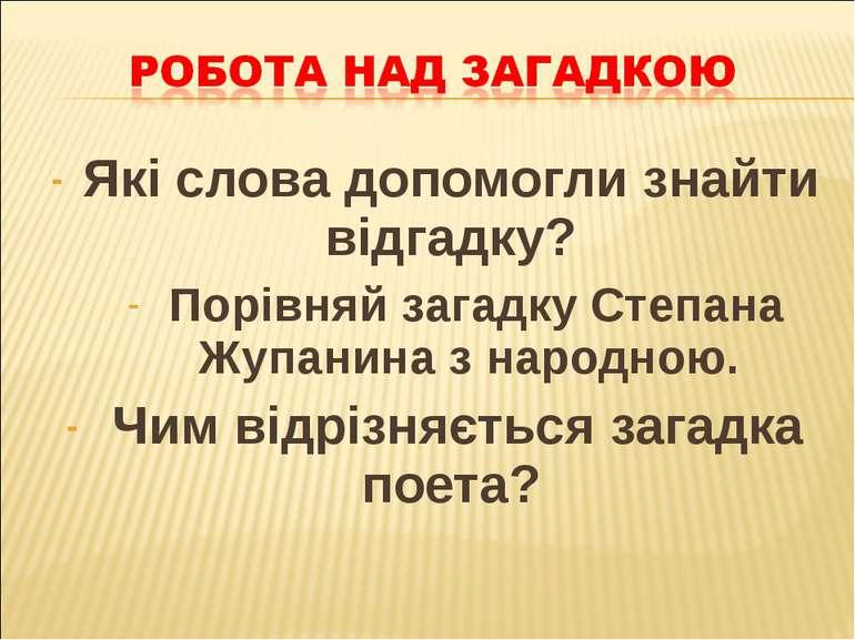 Які слова допомогли знайти відгадку? Порівняй загадку Степана Жупанина з наро...