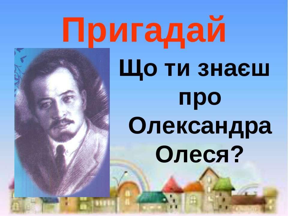 Пригадай Що ти знаєш про Олександра Олеся?